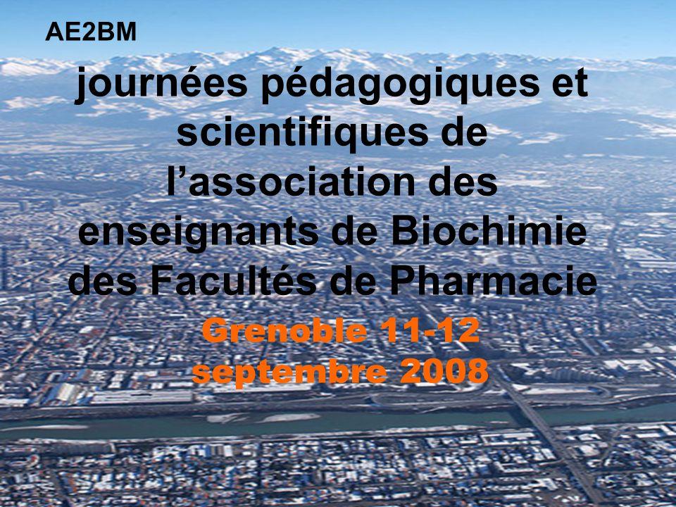 journées pédagogiques et scientifiques de lassociation des enseignants de Biochimie des Facultés de Pharmacie Grenoble 11-12 septembre 2008 AE2BM