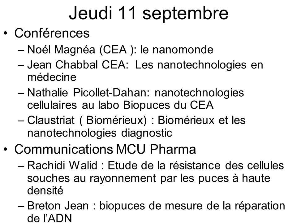 Jeudi 11 septembre Conférences –Noél Magnéa (CEA ): le nanomonde –Jean Chabbal CEA: Les nanotechnologies en médecine –Nathalie Picollet-Dahan: nanotechnologies cellulaires au labo Biopuces du CEA –Claustriat ( Biomérieux) : Biomérieux et les nanotechnologies diagnostic Communications MCU Pharma –Rachidi Walid : Etude de la résistance des cellules souches au rayonnement par les puces à haute densité –Breton Jean : biopuces de mesure de la réparation de lADN