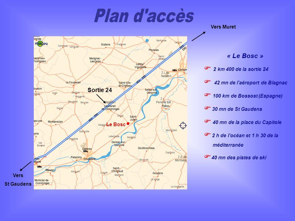Le Bosc Sortie 24 Vers Muret Vers St Gaudens « Le Bosc » 2 km 400 de la sortie 24 42 mn de laéroport de Blagnac 100 km de Bossost (Espagne) 30 mn de St Gaudens 40 mn de la place du Capitole 2 h de locéan et 1 h 30 de la méditerranée 40 mn des pistes de ski