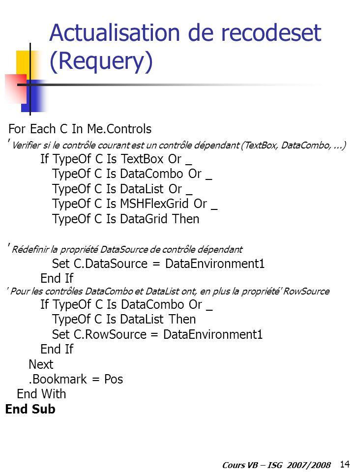 14 Cours VB – ISG 2007/2008 For Each C In Me.Controls Verifier si le contrôle courant est un contrôle dépendant (TextBox, DataCombo,...) If TypeOf C Is TextBox Or _ TypeOf C Is DataCombo Or _ TypeOf C Is DataList Or _ TypeOf C Is MSHFlexGrid Or _ TypeOf C Is DataGrid Then Rédefinir la propriété DataSource de contrôle dépendant Set C.DataSource = DataEnvironment1 End If Pour les contrôles DataCombo et DataList ont, en plus la propriété RowSource If TypeOf C Is DataCombo Or _ TypeOf C Is DataList Then Set C.RowSource = DataEnvironment1 End If Next.Bookmark = Pos End With End Sub Actualisation de recodeset (Requery)