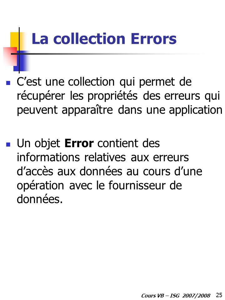 25 Cours VB – ISG 2007/2008 La collection Errors Cest une collection qui permet de récupérer les propriétés des erreurs qui peuvent apparaître dans une application Un objet Error contient des informations relatives aux erreurs daccès aux données au cours dune opération avec le fournisseur de données.