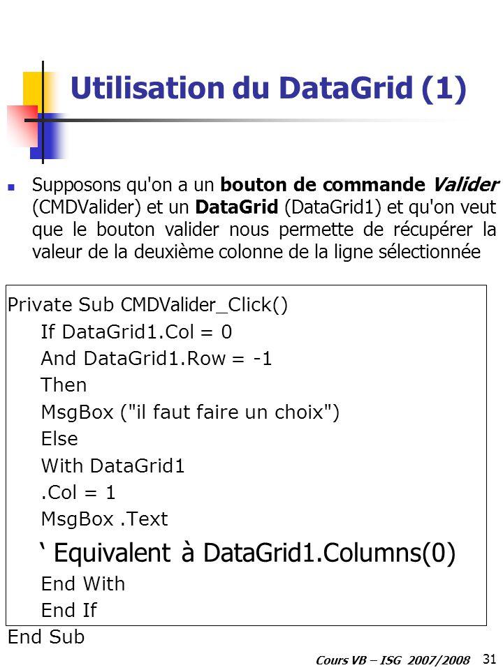 31 Cours VB – ISG 2007/2008 Utilisation du DataGrid (1) Supposons qu on a un bouton de commande Valider (CMDValider) et un DataGrid (DataGrid1) et qu on veut que le bouton valider nous permette de récupérer la valeur de la deuxième colonne de la ligne sélectionnée Private Sub CMDValider _Click() If DataGrid1.Col = 0 And DataGrid1.Row = -1 Then MsgBox ( il faut faire un choix ) Else With DataGrid1.Col = 1 MsgBox.Text Equivalent à DataGrid1.Columns(0) End With End If End Sub