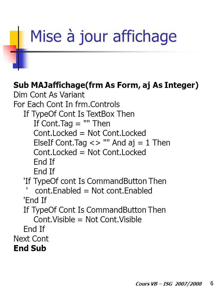 6 Cours VB – ISG 2007/2008 Mise à jour affichage Sub MAJaffichage(frm As Form, aj As Integer) Dim Cont As Variant For Each Cont In frm.Controls If Typ