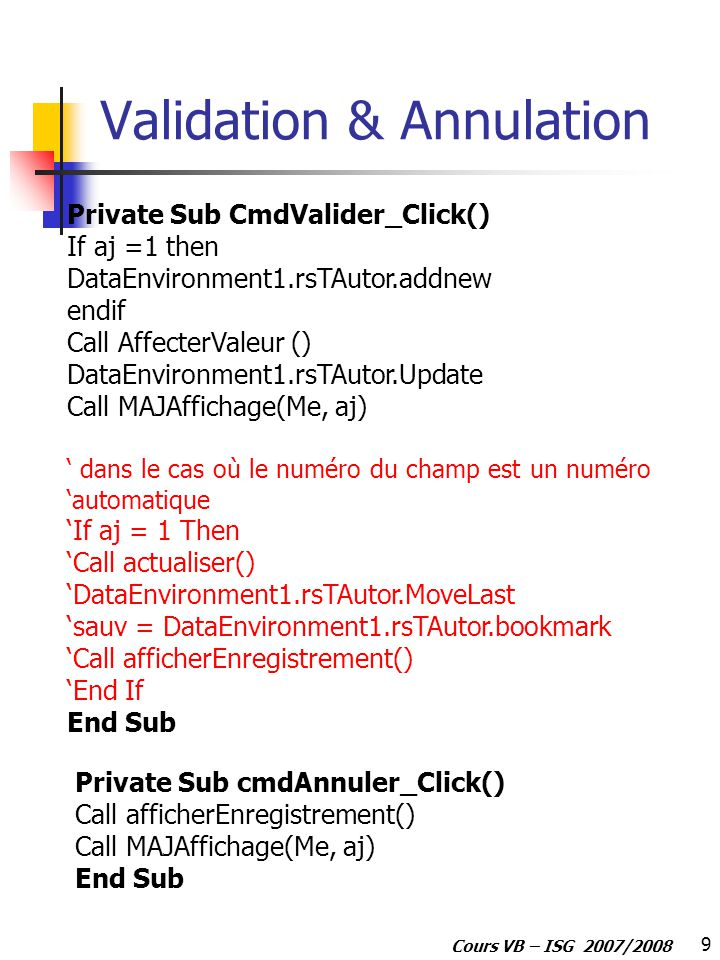 9 Cours VB – ISG 2007/2008 Validation & Annulation Private Sub CmdValider_Click() If aj =1 then DataEnvironment1.rsTAutor.addnew endif Call AffecterValeur () DataEnvironment1.rsTAutor.Update Call MAJAffichage(Me, aj) dans le cas où le numéro du champ est un numéro automatique If aj = 1 Then Call actualiser() DataEnvironment1.rsTAutor.MoveLast sauv = DataEnvironment1.rsTAutor.bookmark Call afficherEnregistrement() End If End Sub Private Sub cmdAnnuler_Click() Call afficherEnregistrement() Call MAJAffichage(Me, aj) End Sub