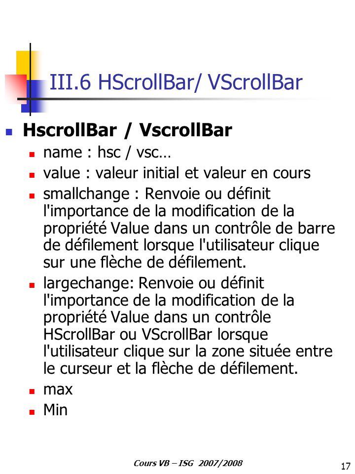 17 Cours VB – ISG 2007/2008 III.6 HScrollBar/ VScrollBar HscrollBar / VscrollBar name : hsc / vsc… value : valeur initial et valeur en cours smallchan