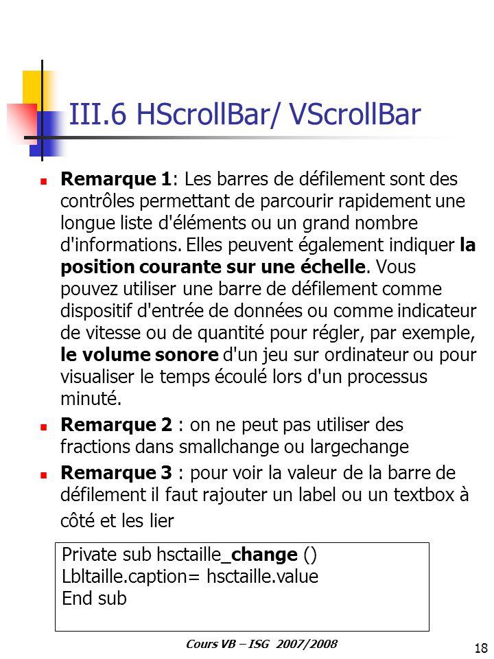 18 Cours VB – ISG 2007/2008 III.6 HScrollBar/ VScrollBar Remarque 1: Les barres de défilement sont des contrôles permettant de parcourir rapidement un