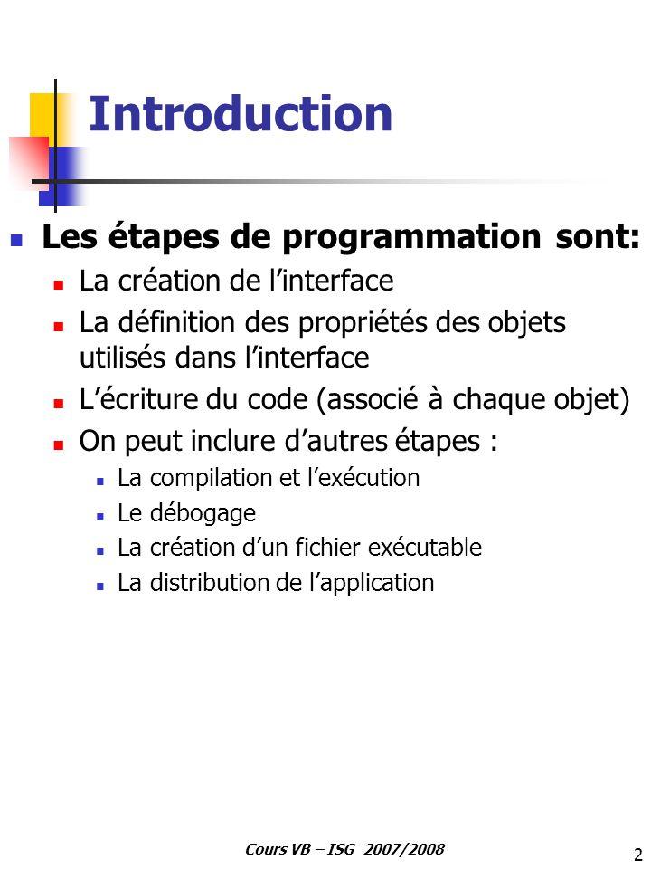 2 Cours VB – ISG 2007/2008 Introduction Les étapes de programmation sont: La création de linterface La définition des propriétés des objets utilisés d