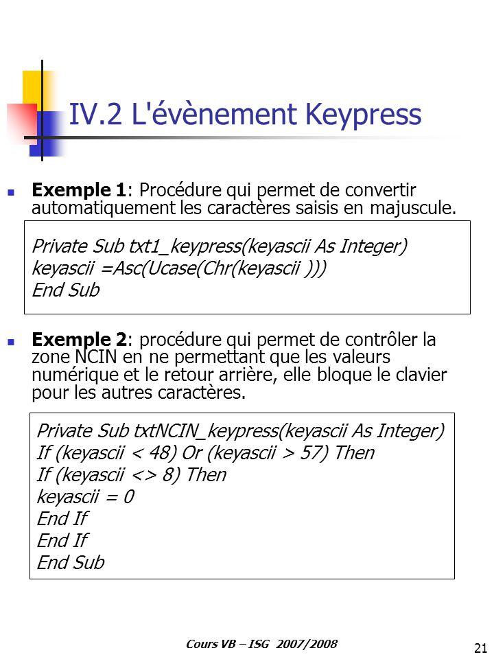 21 Cours VB – ISG 2007/2008 IV.2 L'évènement Keypress Exemple 1: Procédure qui permet de convertir automatiquement les caractères saisis en majuscule.