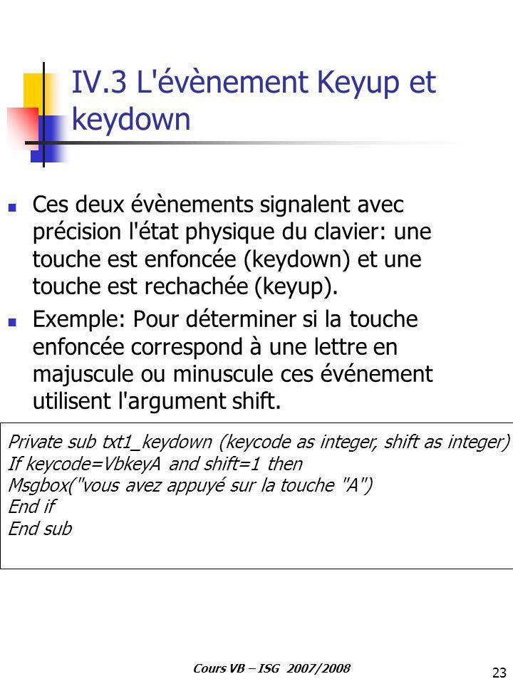 23 Cours VB – ISG 2007/2008 IV.3 L'évènement Keyup et keydown Ces deux évènements signalent avec précision l'état physique du clavier: une touche est