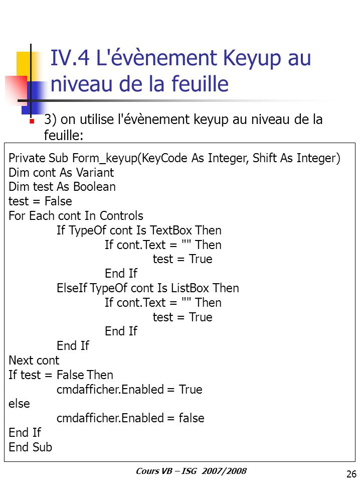 26 Cours VB – ISG 2007/2008 IV.4 L évènement Keyup au niveau de la feuille 3) on utilise l évènement keyup au niveau de la feuille: Private Sub Form_keyup(KeyCode As Integer, Shift As Integer) Dim cont As Variant Dim test As Boolean test = False For Each cont In Controls If TypeOf cont Is TextBox Then If cont.Text = Then test = True End If ElseIf TypeOf cont Is ListBox Then If cont.Text = Then test = True End If Next cont If test = False Then cmdafficher.Enabled = True else cmdafficher.Enabled = false End If End Sub