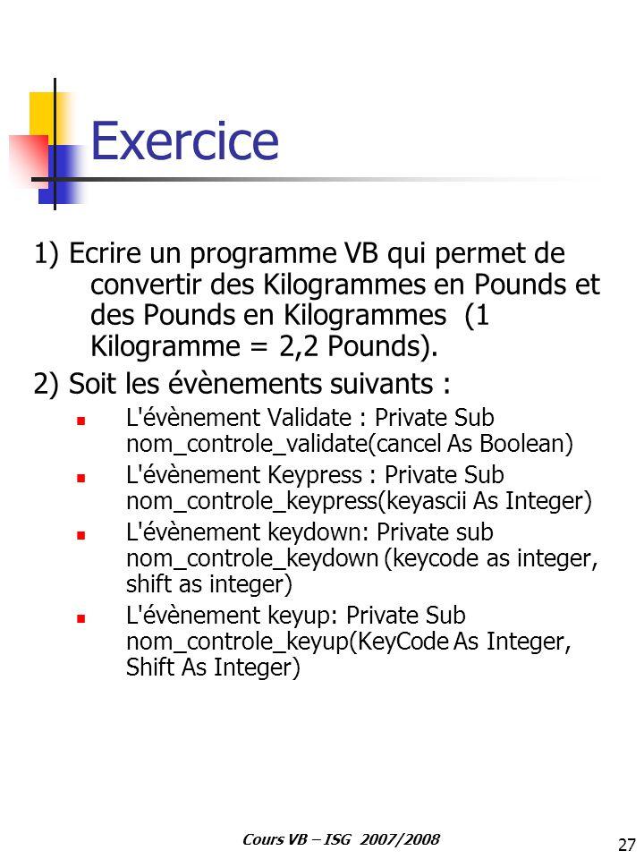 27 Cours VB – ISG 2007/2008 Exercice 1) Ecrire un programme VB qui permet de convertir des Kilogrammes en Pounds et des Pounds en Kilogrammes (1 Kilog