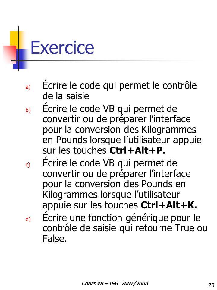 28 Cours VB – ISG 2007/2008 Exercice a) Écrire le code qui permet le contrôle de la saisie b) Écrire le code VB qui permet de convertir ou de préparer