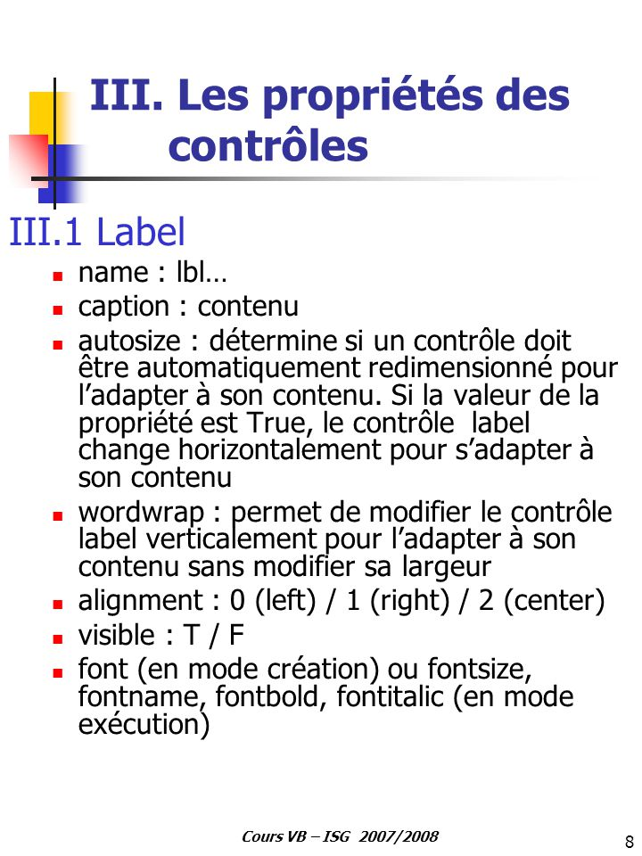 8 Cours VB – ISG 2007/2008 III. Les propriétés des contrôles III.1 Label name : lbl… caption : contenu autosize : détermine si un contrôle doit être a