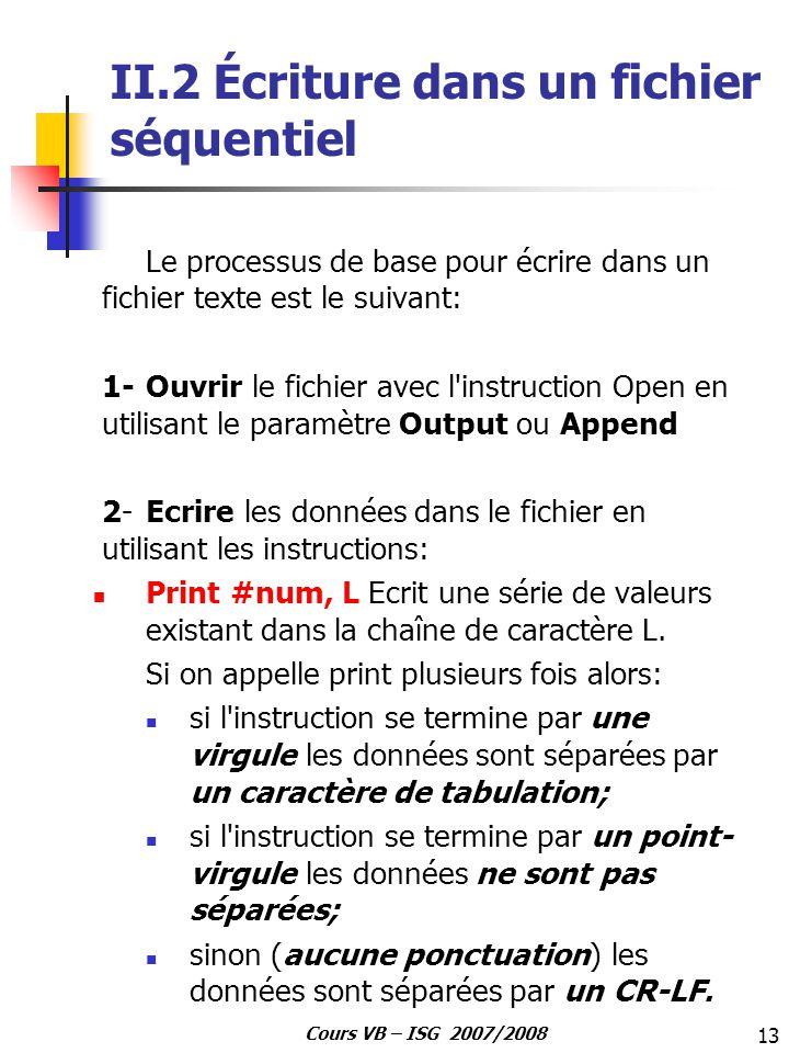 13 Cours VB – ISG 2007/2008 II.2 Écriture dans un fichier séquentiel Le processus de base pour écrire dans un fichier texte est le suivant: 1- Ouvrir