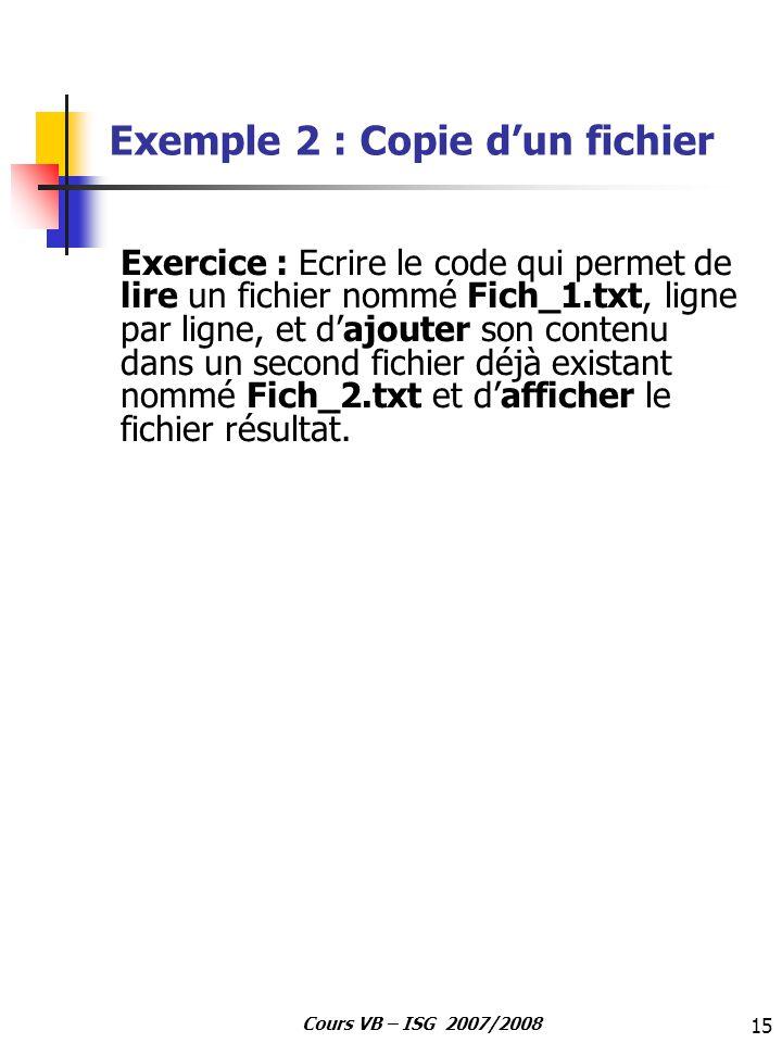 15 Cours VB – ISG 2007/2008 Exemple 2 : Copie dun fichier Exercice : Ecrire le code qui permet de lire un fichier nommé Fich_1.txt, ligne par ligne, e