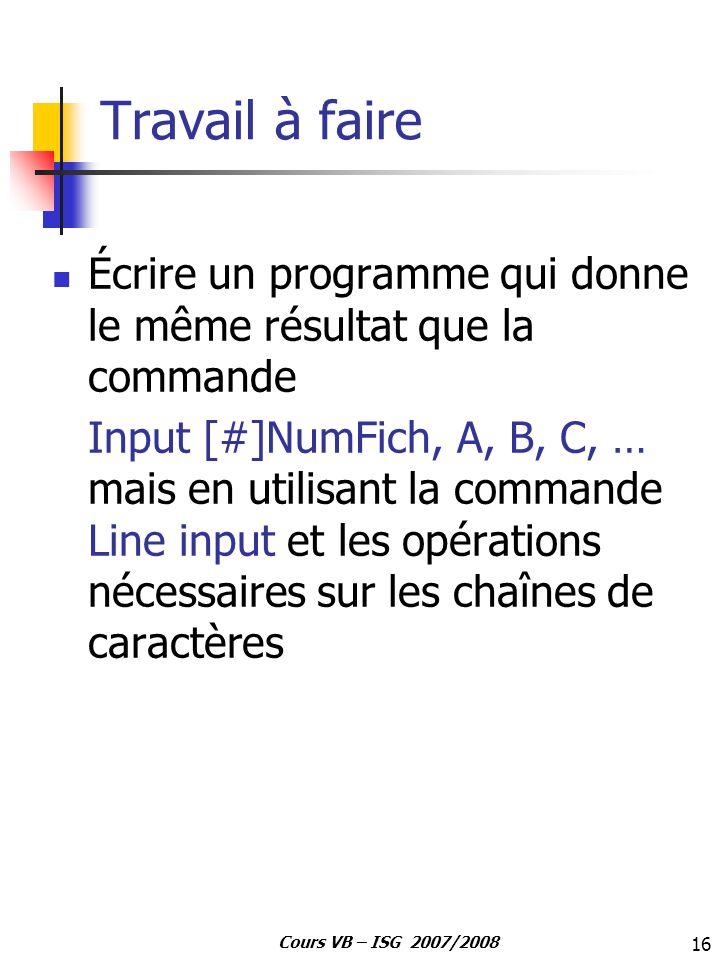 16 Cours VB – ISG 2007/2008 Travail à faire Écrire un programme qui donne le même résultat que la commande Input [#]NumFich, A, B, C, … mais en utilis