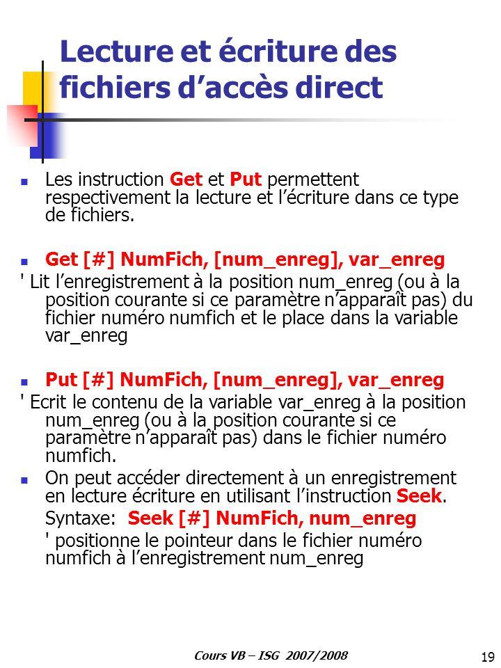 19 Cours VB – ISG 2007/2008 Lecture et écriture des fichiers daccès direct Les instruction Get et Put permettent respectivement la lecture et lécritur