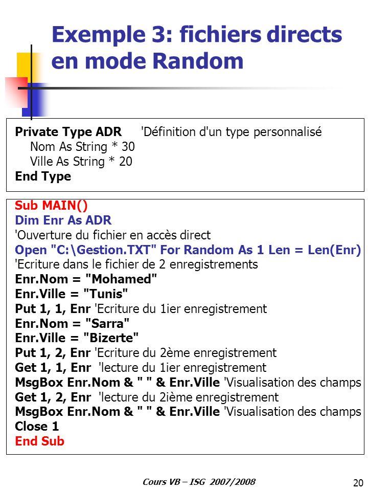 20 Cours VB – ISG 2007/2008 Exemple 3: fichiers directs en mode Random Private Type ADR 'Définition d'un type personnalisé Nom As String * 30 Ville As