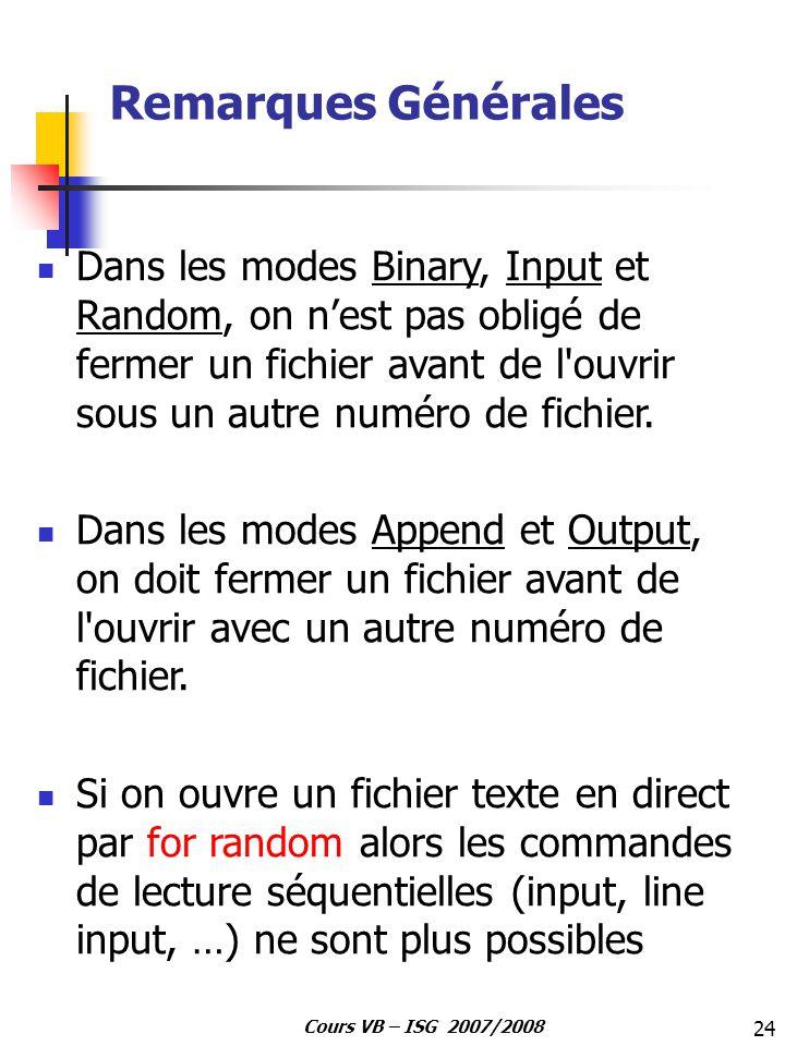24 Cours VB – ISG 2007/2008 Remarques Générales Dans les modes Binary, Input et Random, on nest pas obligé de fermer un fichier avant de l'ouvrir sous