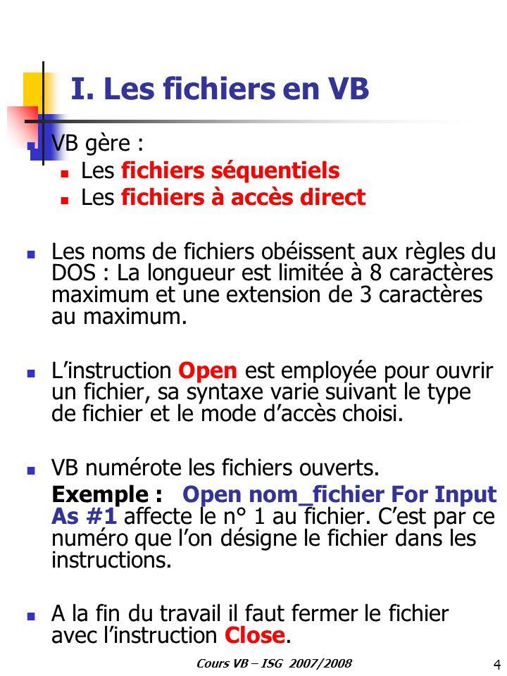 25 Cours VB – ISG 2007/2008 Les commandes manipulant les fichiers CommandeAction ChDirChange le répertoire courant CurDriveChange le lecteur courant DirRenvoie le nom de fichier ou un répertoire correspondant à un modèle ou à un attribut de fichier FileCopyCopie un fichier FileDateTime Renvoie la date et l heure (temps) de la dernière modification du fichier FileLenRenvoie la taille d un fichier en octets GetAttrRenvoie une valeur qui représente un attribut d un fichier KillEfface un fichier MkDirCrée un nouveau répertoire NameRenomme un fichier ou répertoire RmDirEfface un répertoire vide SetAttrChange l attribut d un fichier