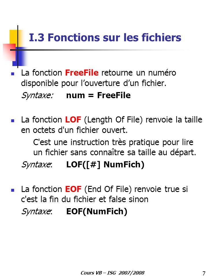7 Cours VB – ISG 2007/2008 I.3 Fonctions sur les fichiers La fonction FreeFile retourne un numéro disponible pour louverture dun fichier. Syntaxe: num