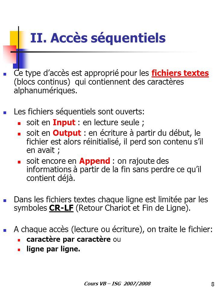 9 Cours VB – ISG 2007/2008 II.1 Lecture d un fichier séquentiel Le processus de base pour lire un fichier texte est le suivant: 1- Ouvrir le fichier en utilisant l instruction Open nom_fichier For Input As #NumFich 2- Lire les données provenant du fichier en utilisant les instructions: 3- Fermer le fichier en utilisant l instruction Close L=Input(n, #NumFich)Affect n caractère(s) dans L Input #num, A, B, C A, B, C (car on suppose quon a trois colonnes par ligne) Lit une ligne complète de données dans une série de variables, chaque variable étant séparée par une virgule Line Input #num, LLit une ligne complète de données délimitée par un retour chariot et un retour à la ligne (CR- LF) et affecte le résultat à L