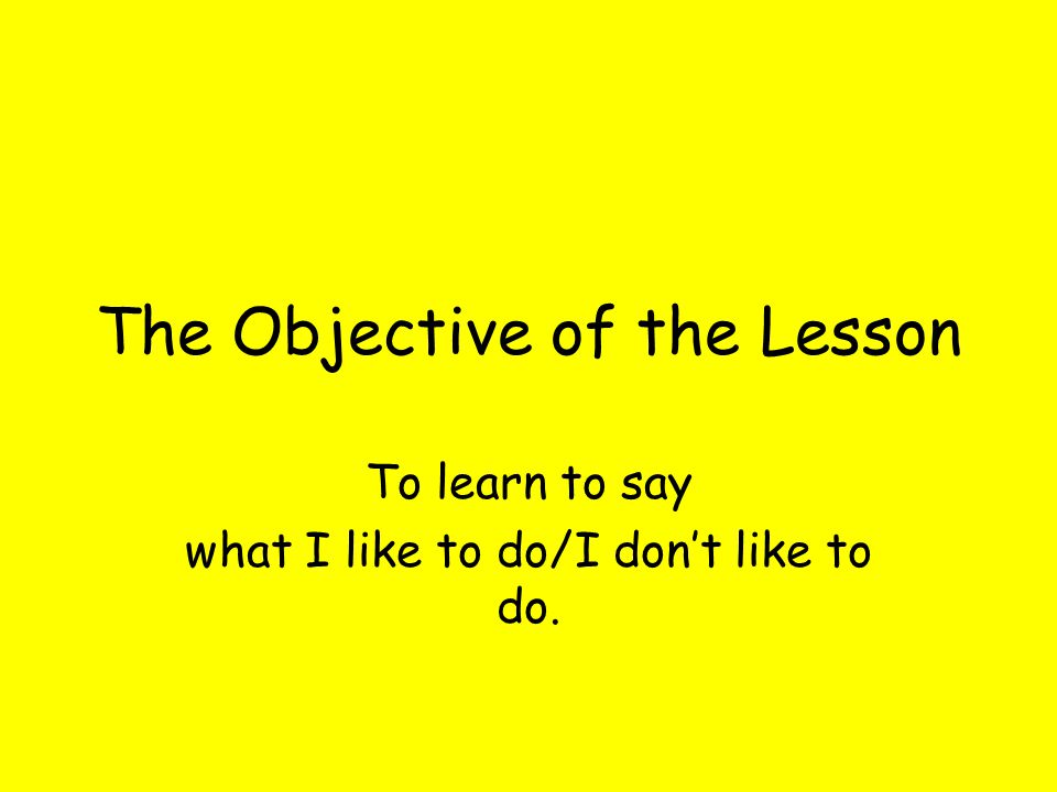 The Objective of the Lesson To learn to say what I like to do/I dont like to do.