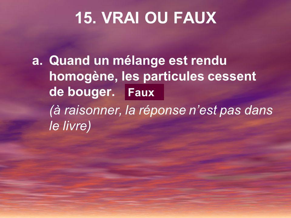 15. VRAI OU FAUX a.Quand un mélange est rendu homogène, les particules cessent de bouger. (à raisonner, la réponse nest pas dans le livre) Faux
