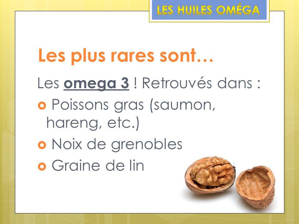 Les plus rares sont… Les omega 3 ! Retrouvés dans : Poissons gras (saumon, hareng, etc.) Noix de grenobles Graine de lin
