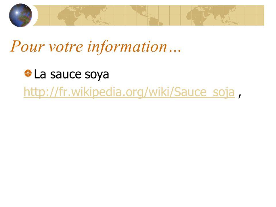 Pour votre information… La sauce soya http://fr.wikipedia.org/wiki/Sauce_sojahttp://fr.wikipedia.org/wiki/Sauce_soja,