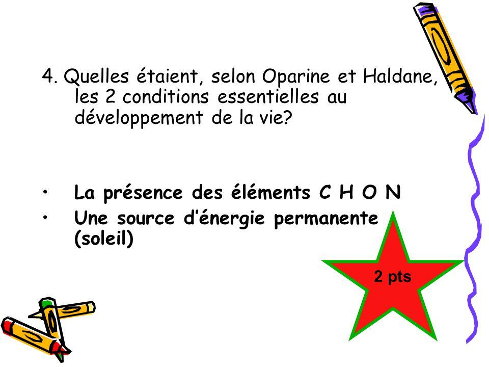 4. Quelles étaient, selon Oparine et Haldane, les 2 conditions essentielles au développement de la vie? La présence des éléments C H O N Une source dé