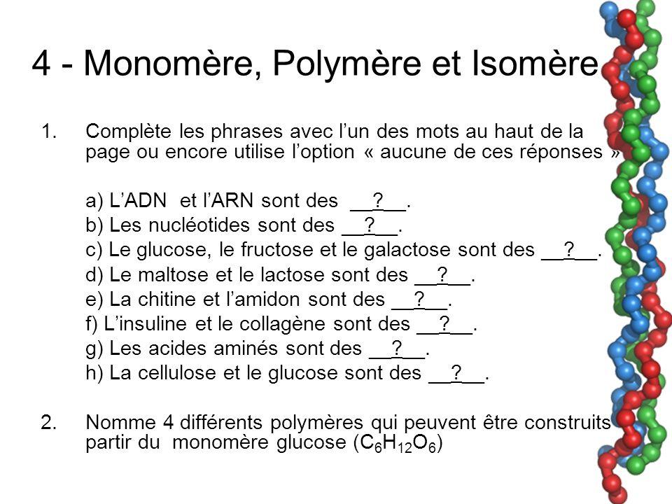 4 - Monomère, Polymère et Isomère 1.Complète les phrases avec lun des mots au haut de la page ou encore utilise loption « aucune de ces réponses » a) LADN et lARN sont des __ __.