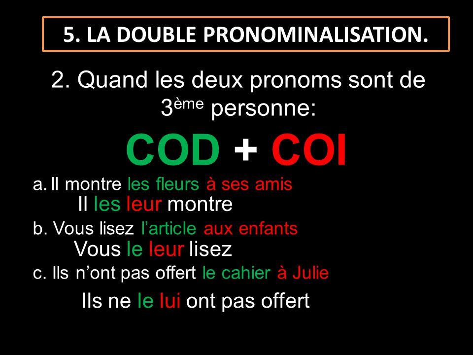 5. LA DOUBLE PRONOMINALISATION. 2. Quand les deux pronoms sont de 3 ème personne: COD + COI a.Il montre les fleurs à ses amis b. Vous lisez larticle a