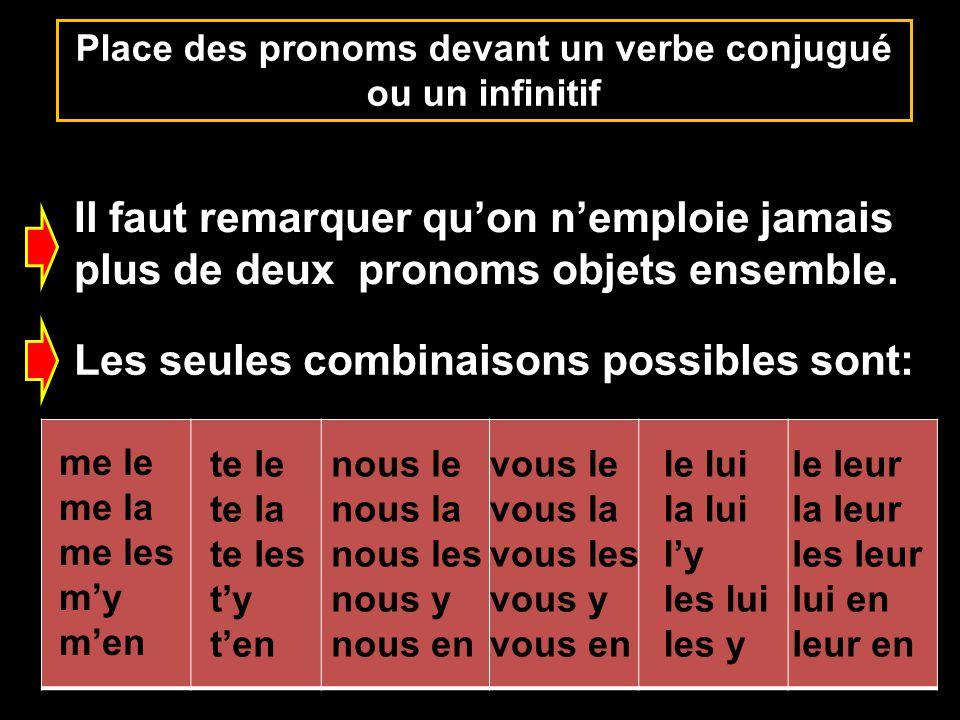 Place des pronoms devant un verbe conjugué ou un infinitif Il faut remarquer quon nemploie jamais plus de deux pronoms objets ensemble. Les seules com