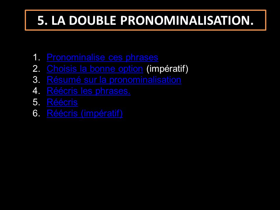 5. LA DOUBLE PRONOMINALISATION. 1.Pronominalise ces phrasesPronominalise ces phrases 2.Choisis la bonne option (impératif)Choisis la bonne option 3.Ré