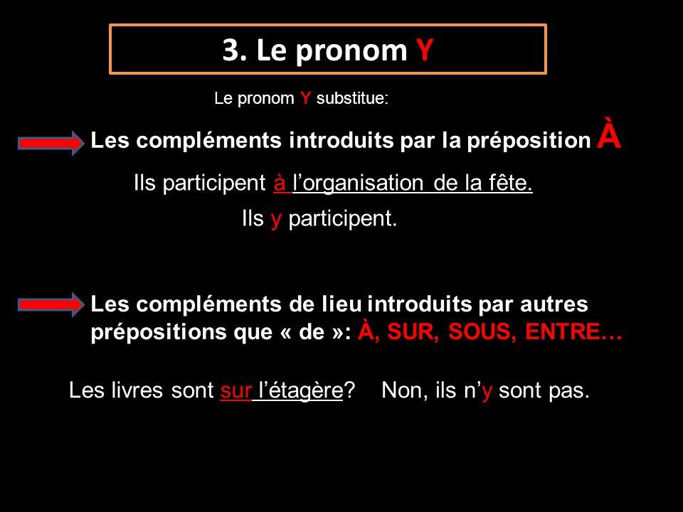 3. Le pronom Y Le pronom Y substitue: Les compléments introduits par la préposition À Ils participent à lorganisation de la fête. Ils y participent. L