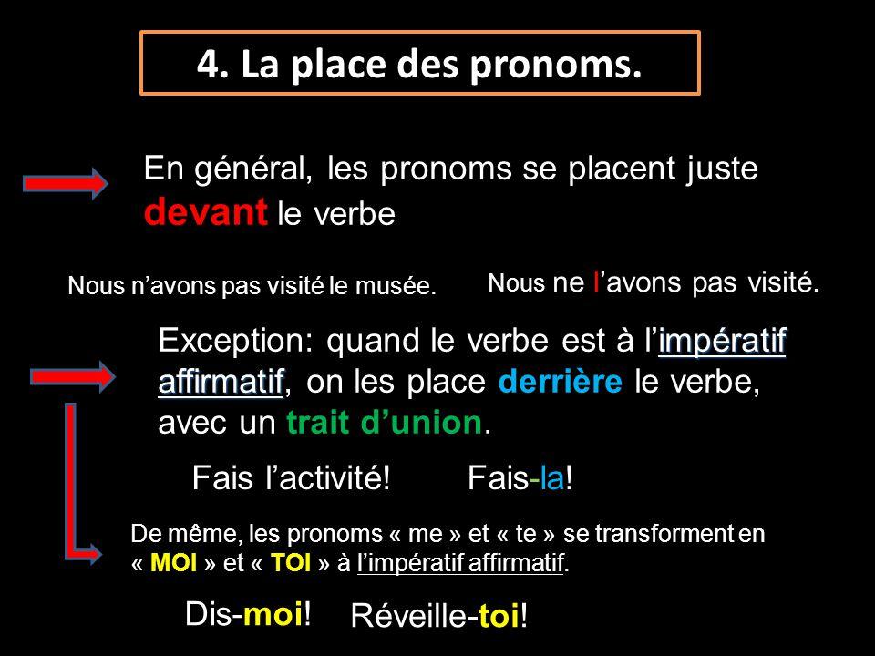 4. La place des pronoms. En général, les pronoms se placent juste devant le verbe impératif affirmatif Exception: quand le verbe est à limpératif affi