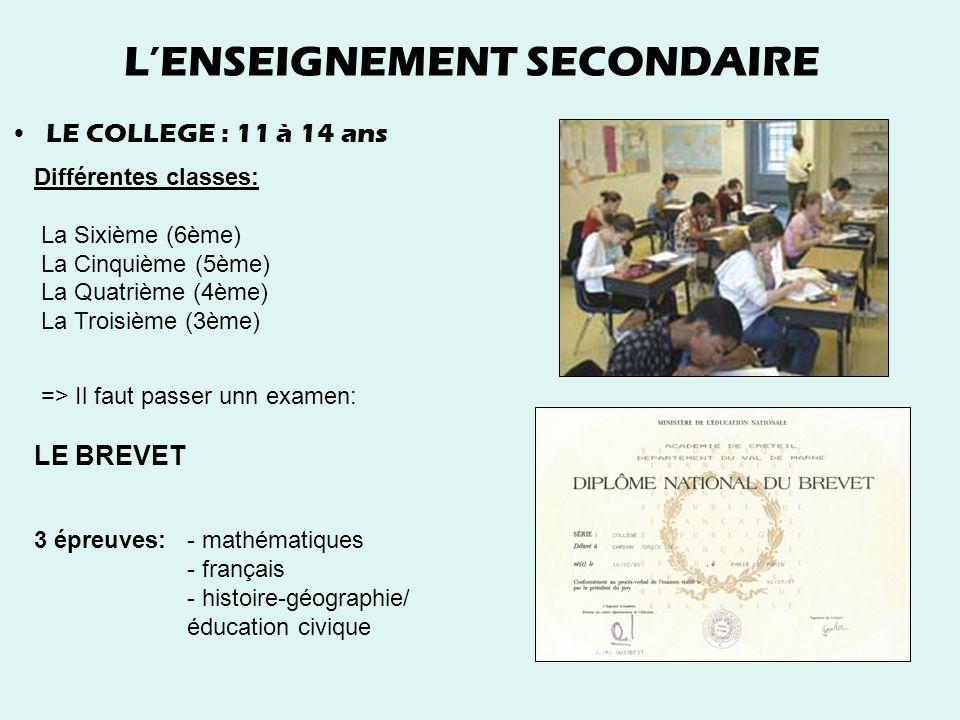 LENSEIGNEMENT SECONDAIRE LE COLLEGE : 11 à 14 ans Différentes classes: La Sixième (6ème) La Cinquième (5ème) La Quatrième (4ème) La Troisième (3ème) =