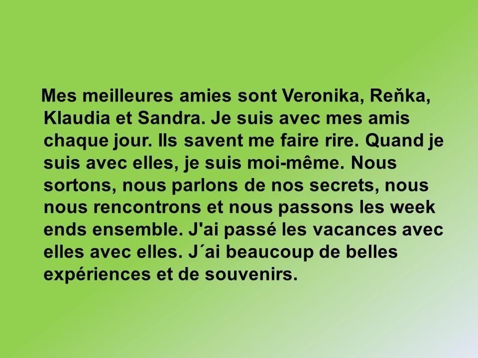 Mes meilleures amies sont Veronika, Reňka, Klaudia et Sandra. Je suis avec mes amis chaque jour. Ils savent me faire rire. Quand je suis avec elles, j