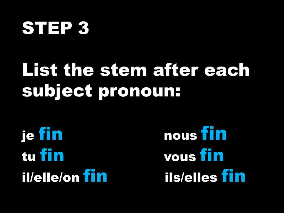 STEP 3 List the stem after each subject pronoun: je fin nous fin tu fin vous fin il/elle/on fin ils/elles fin