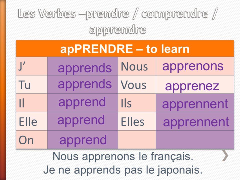 apprends apprend apprenons apprenez apprennent Nous apprenons le français. Je ne apprends pas le japonais. apprend