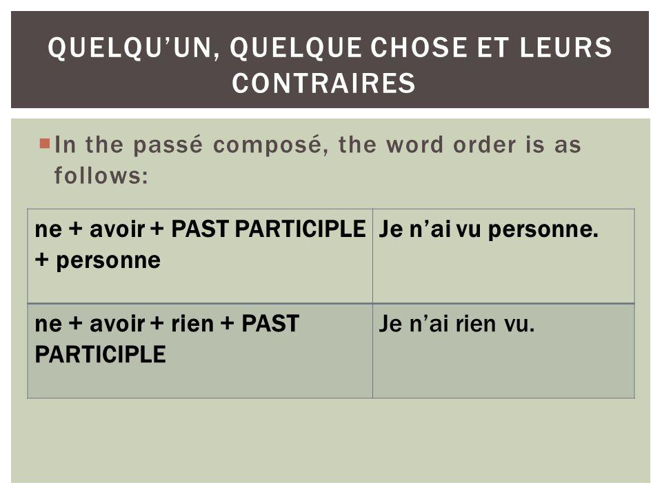 In the passé composé, the word order is as follows: QUELQUUN, QUELQUE CHOSE ET LEURS CONTRAIRES ne + avoir + PAST PARTICIPLE + personne Je nai vu personne.