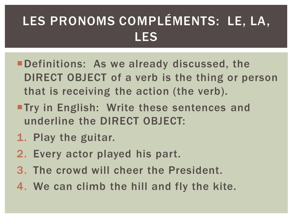 Definitions: As we already discussed, the DIRECT OBJECT of a verb is the thing or person that is receiving the action (the verb). Try in English: Writ