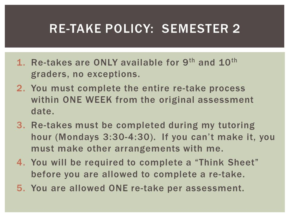 1.Re-takes are ONLY available for 9 th and 10 th graders, no exceptions. 2.You must complete the entire re-take process within ONE WEEK from the origi