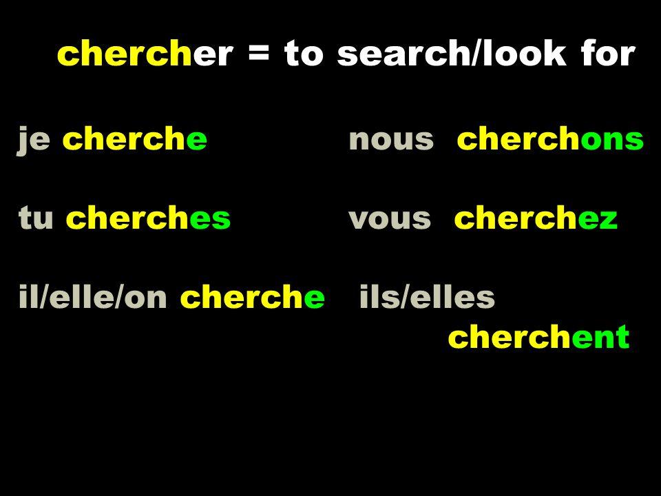 je cherche nous cherchons tu cherchesvous cherchez il/elle/on cherche ils/elles cherchent chercher = to search/look for