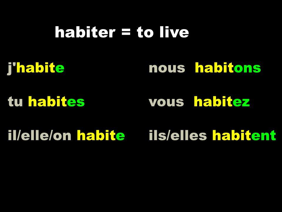 j'habite nous habitons tu habitesvous habitez il/elle/on habite ils/elles habitent habiter = to live