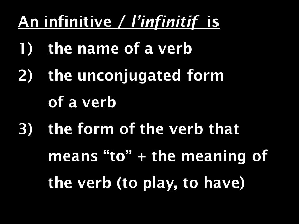 An infinitive / linfinitif is 1) the name of a verb 2) the unconjugated form of a verb 3) the form of the verb that means to + the meaning of the verb (to play, to have)