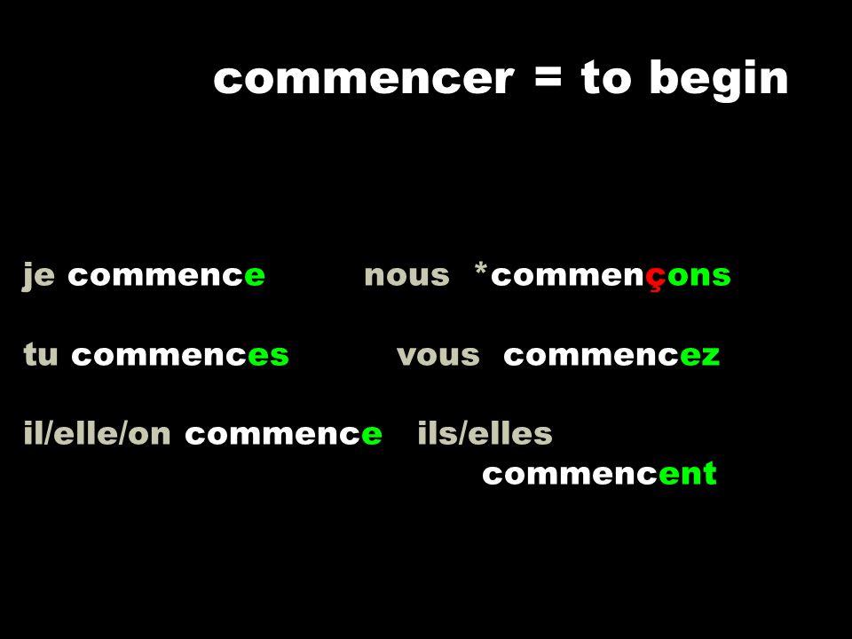 je commence nous *commençons tu commences vous commencez il/elle/on commence ils/elles commencent commencer = to begin