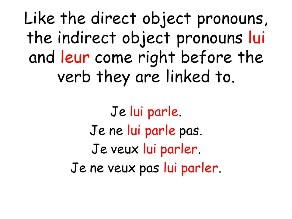Like the direct object pronouns, the indirect object pronouns lui and leur come right before the verb they are linked to. Je lui parle. Je ne lui parl