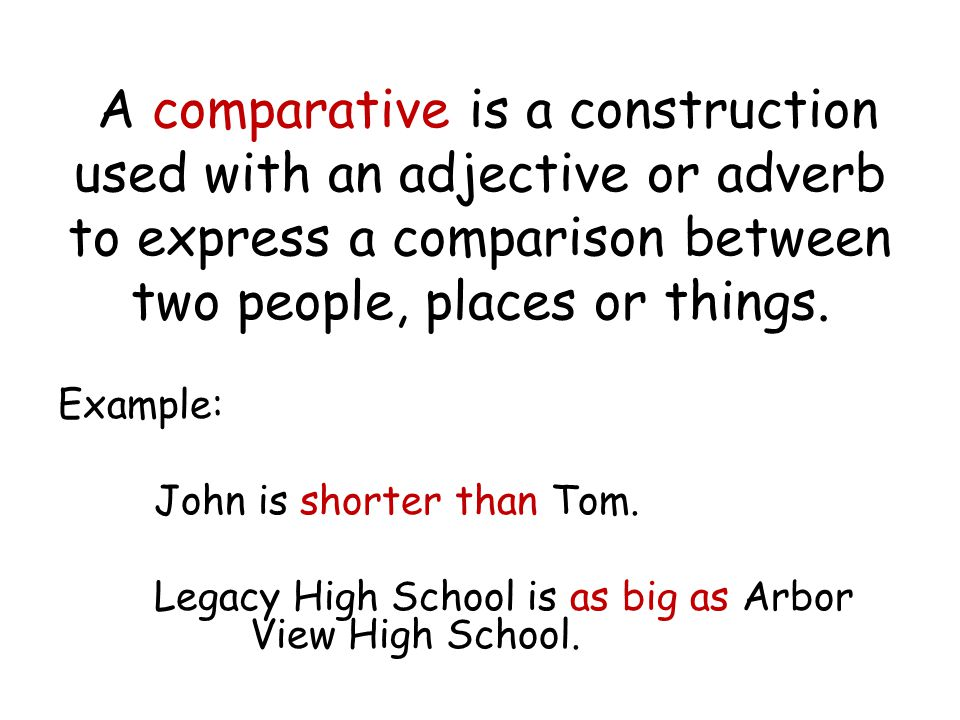 A comparative is a construction used with an adjective or adverb to express a comparison between two people, places or things. Example: John is shorte